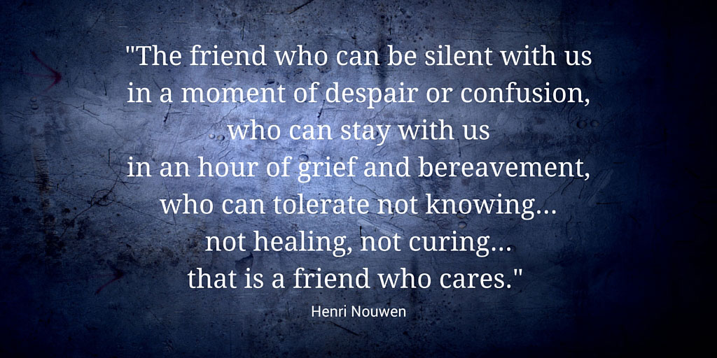 The-friend-who-can-be-silent-with-us-in-a-moment-of-despair-or-confusion,-who-can-stay-with-us-in-an-hour-of-grief-and-bereavement,-who-can-tolerate-not-knowing-not-healingnot-curing