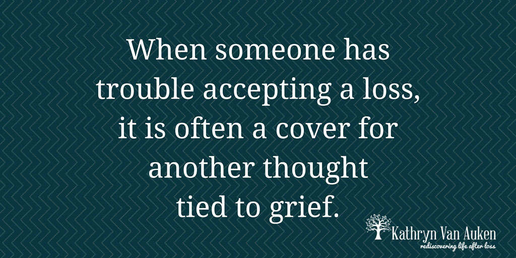 When-someone-has-trouble-accepting-a-loss,-it-is-often-a-cover-for-another-thought-tied-to-grief